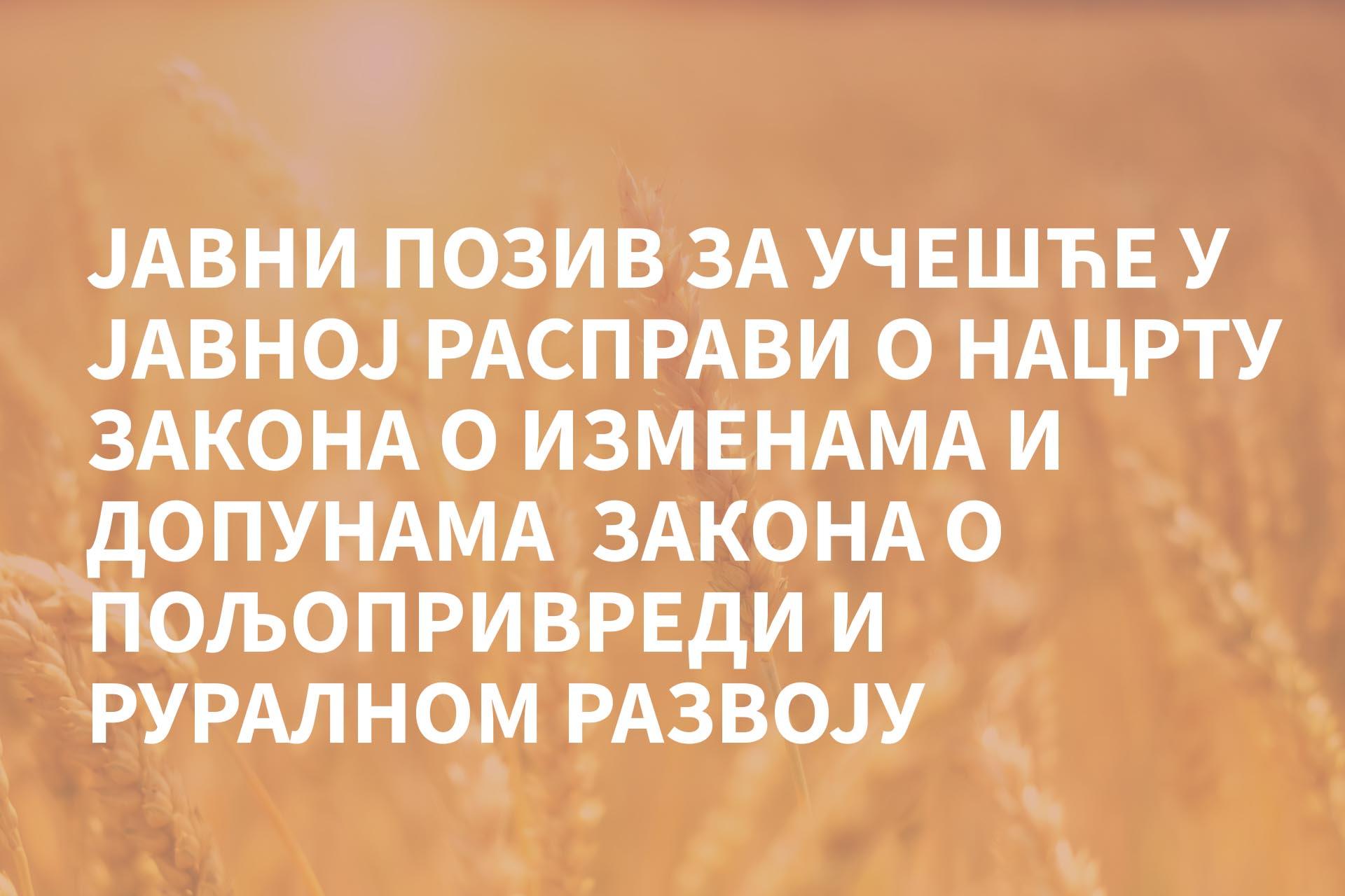 Јавни позив за учешће у јавној расправи o  Нацрту закона o изменама и допунама Закона о пољопривреди и руралном развоју